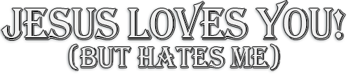 Jesus Loves You! (but hates me)